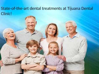 State-of-the-art dental treatments at Tijuana Dental Clinic!.pptx