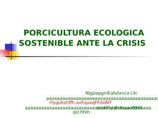 PORCICULTURA ECOLOGICA SOSTENIBLE ANTE LA CRISIS-CHARLA JULIO PARRA.ppt
